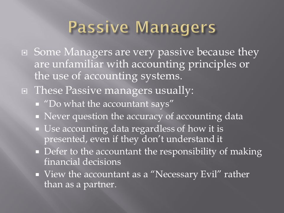 Passive Managers Some Managers are very passive because they are unfamiliar with accounting principles or the use of accounting systems.