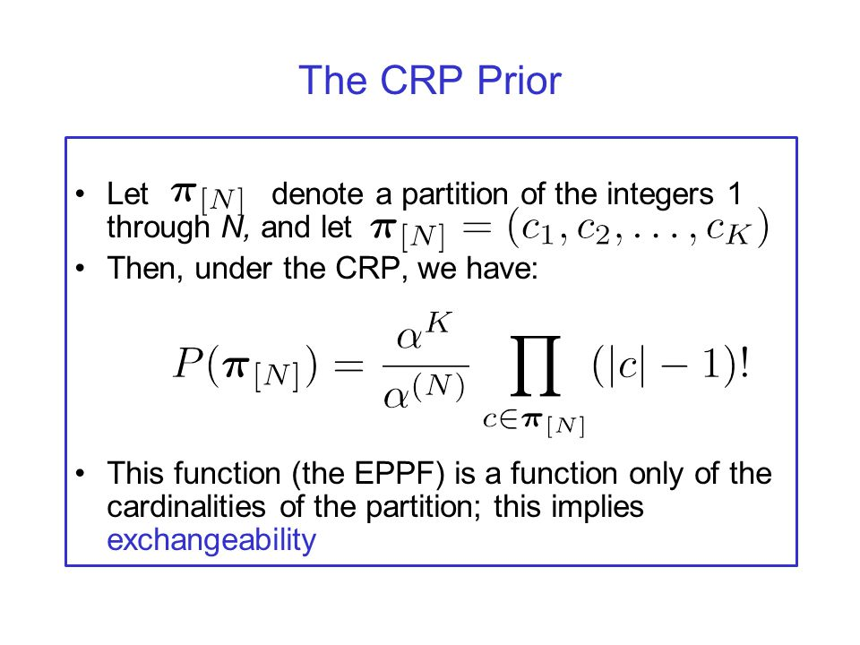 The CRP Prior Let denote a partition of the integers 1 through N, and let. Then, under the CRP, we have: