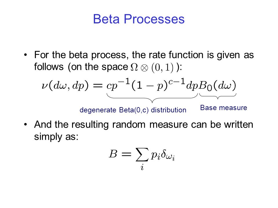 Beta Processes For the beta process, the rate function is given as follows (on the space ):