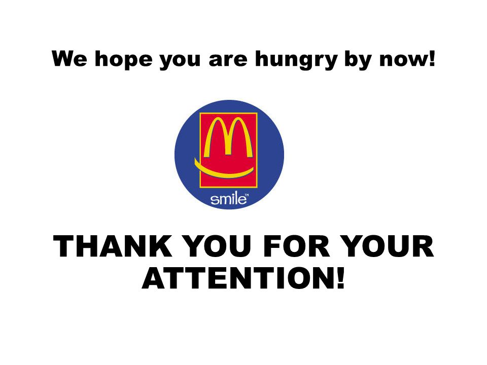 We hope you are hungry by now! THANK YOU FOR YOUR ATTENTION!