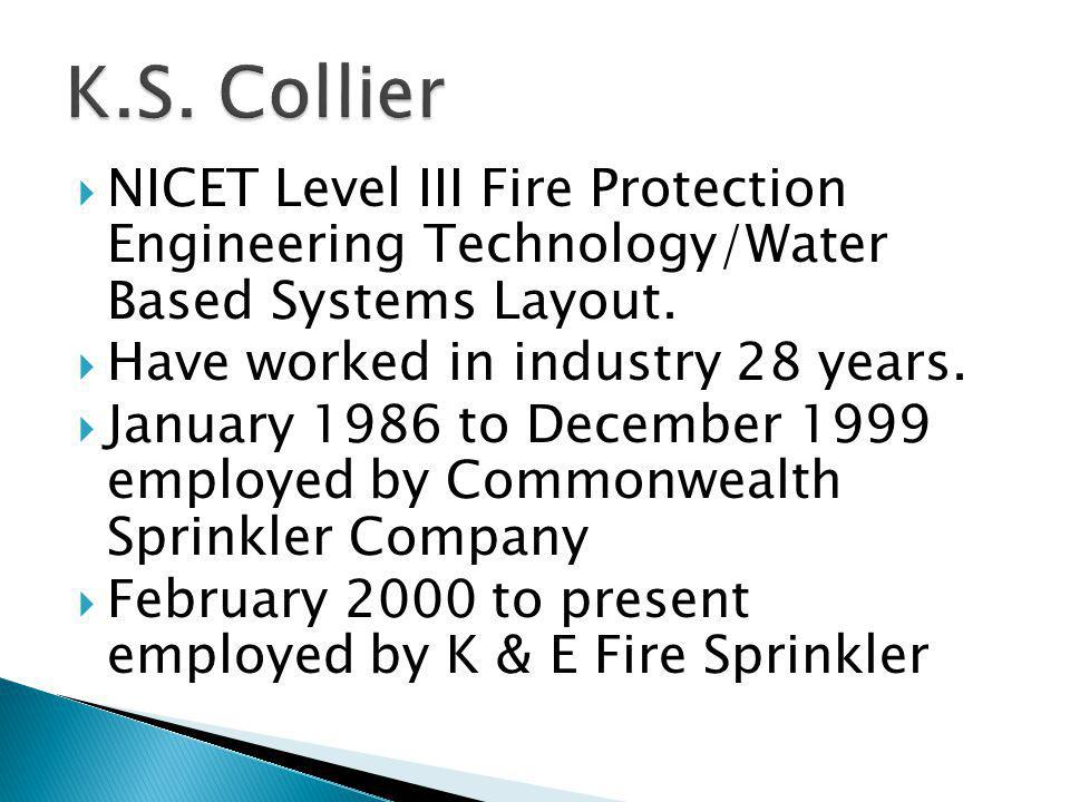 K.S. Collier NICET Level III Fire Protection Engineering Technology/Water Based Systems Layout. Have worked in industry 28 years.