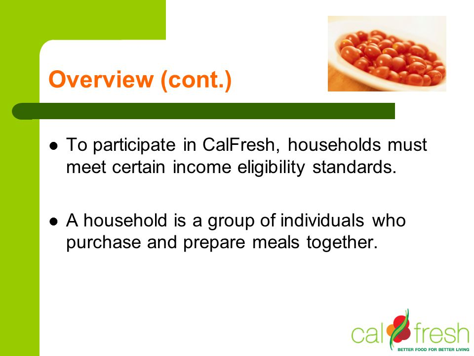 Overview (cont.) To participate in CalFresh, households must meet certain income eligibility standards.