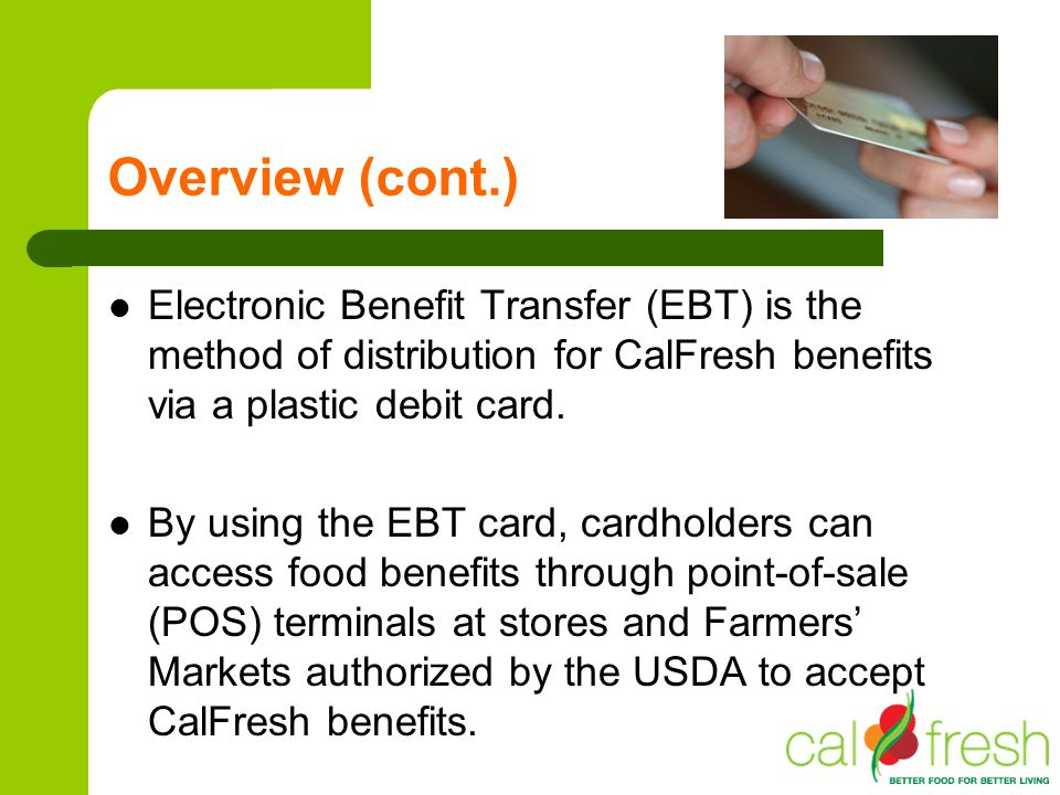 Overview (cont.) Electronic Benefit Transfer (EBT) is the method of distribution for CalFresh benefits via a plastic debit card.