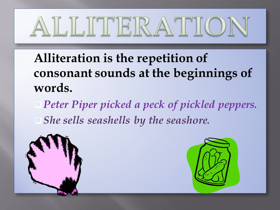 ALLITERATION Alliteration is the repetition of consonant sounds at the beginnings of words. Peter Piper picked a peck of pickled peppers.