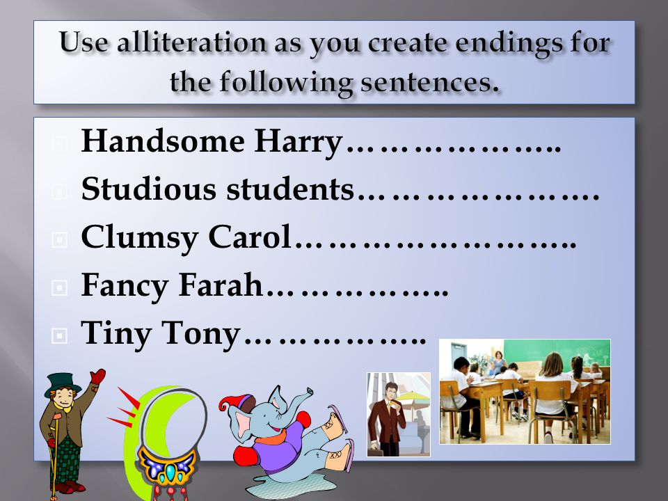 Use alliteration as you create endings for the following sentences.
