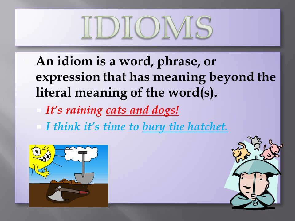 IDIOMS An idiom is a word, phrase, or expression that has meaning beyond the literal meaning of the word(s).