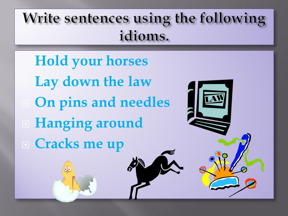 Write sentences using the following idioms.