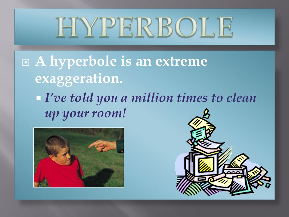 HYPERBOLE A hyperbole is an extreme exaggeration.