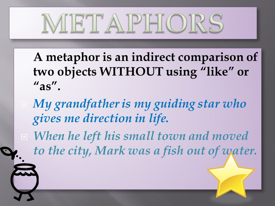 METAPHORS A metaphor is an indirect comparison of two objects WITHOUT using like or as .