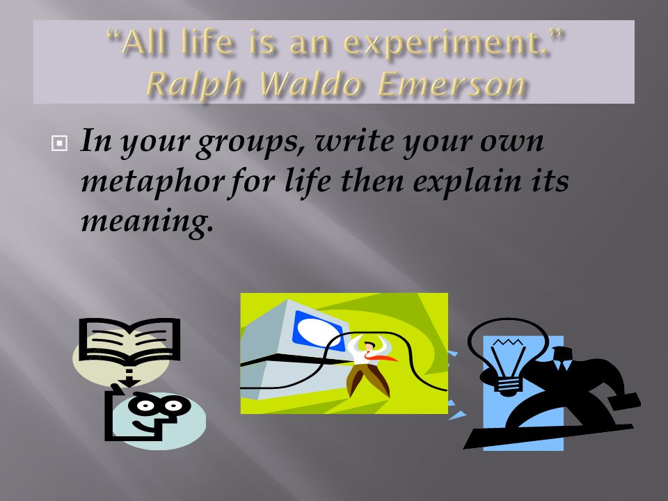 All life is an experiment. Ralph Waldo Emerson