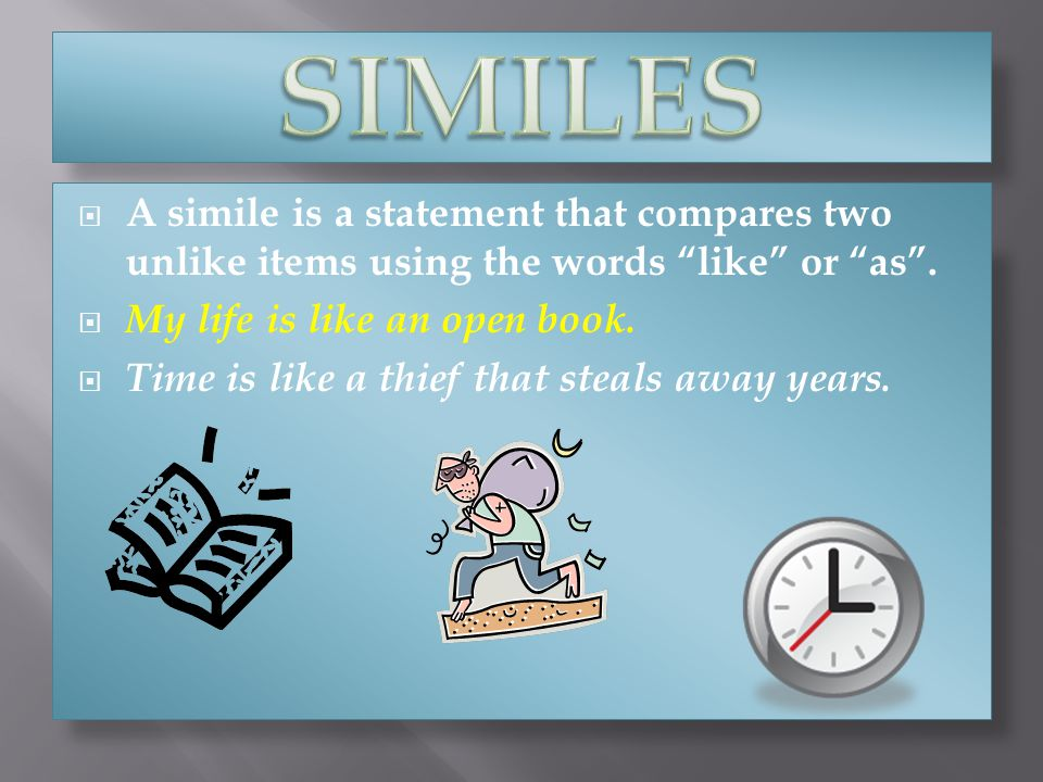 SIMILES A simile is a statement that compares two unlike items using the words like or as . My life is like an open book.