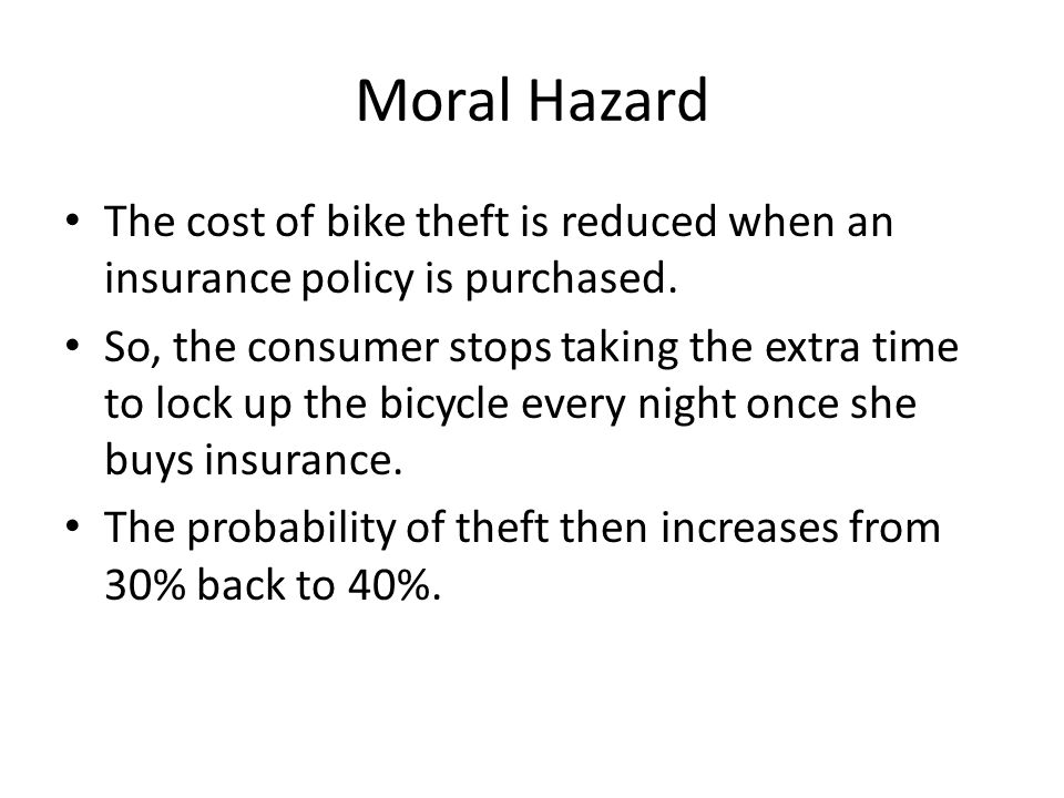 Moral Hazard The cost of bike theft is reduced when an insurance policy is purchased.