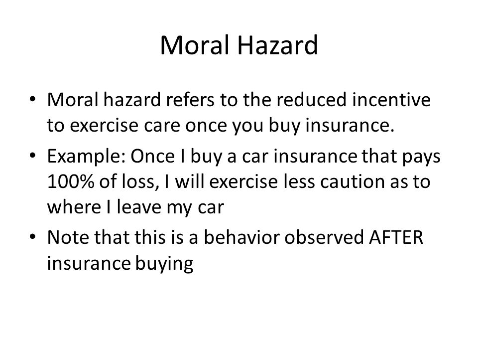 Moral Hazard Moral hazard refers to the reduced incentive to exercise care once you buy insurance.