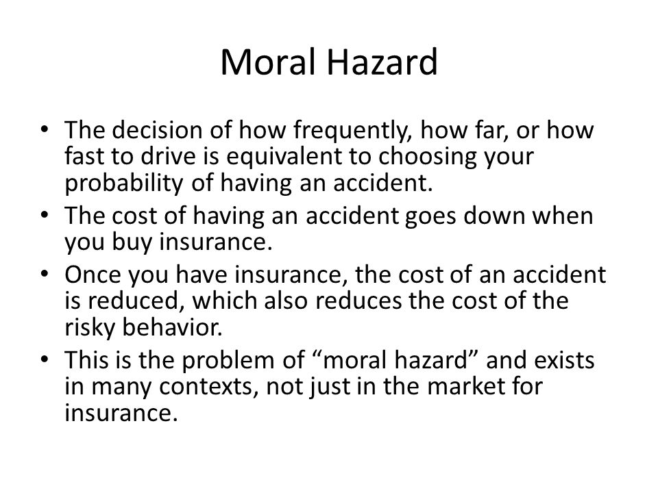Moral Hazard The decision of how frequently, how far, or how fast to drive is equivalent to choosing your probability of having an accident.