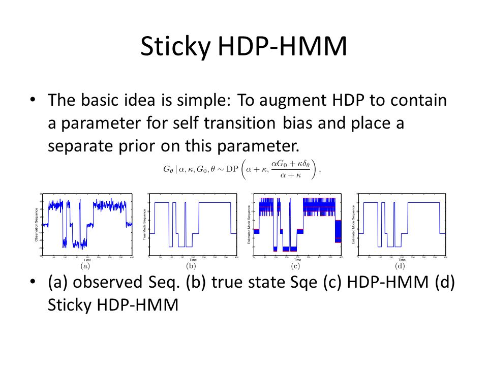 Sticky HDP-HMM The basic idea is simple: To augment HDP to contain a parameter for self transition bias and place a separate prior on this parameter.