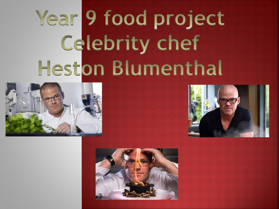 Year 9 food project Celebrity chef Heston Blumenthal