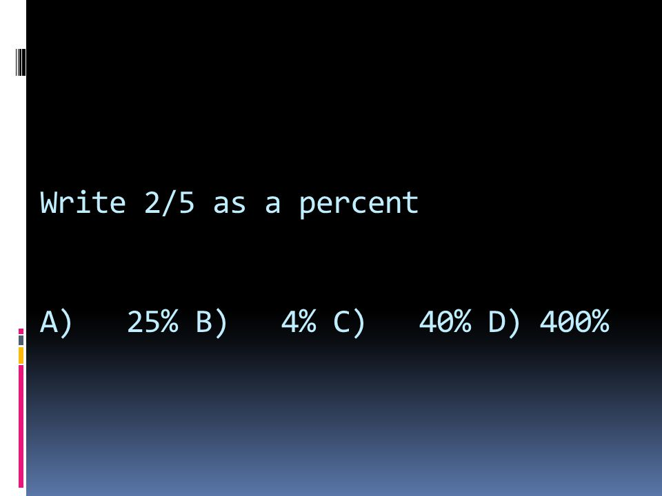 Write 2/5 as a percent A) 25% B) 4% C) 40% D) 400%