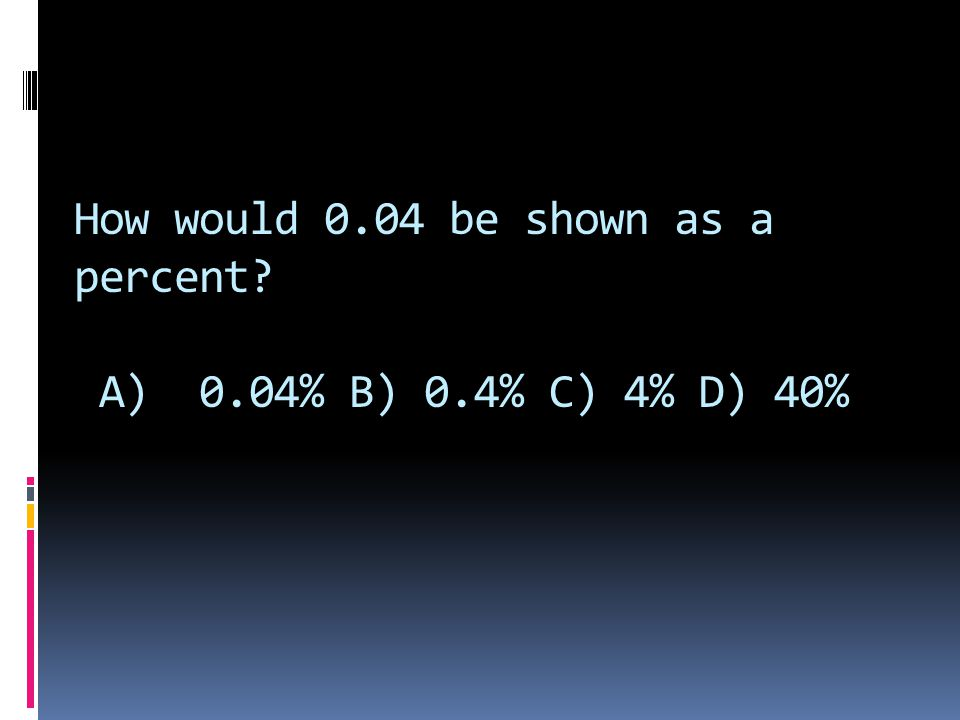 How would 0.04 be shown as a percent A) 0.04% B) 0.4% C) 4% D) 40%