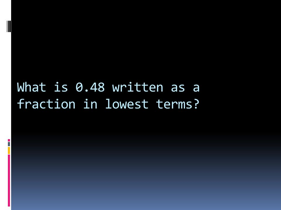 What is 0.48 written as a fraction in lowest terms