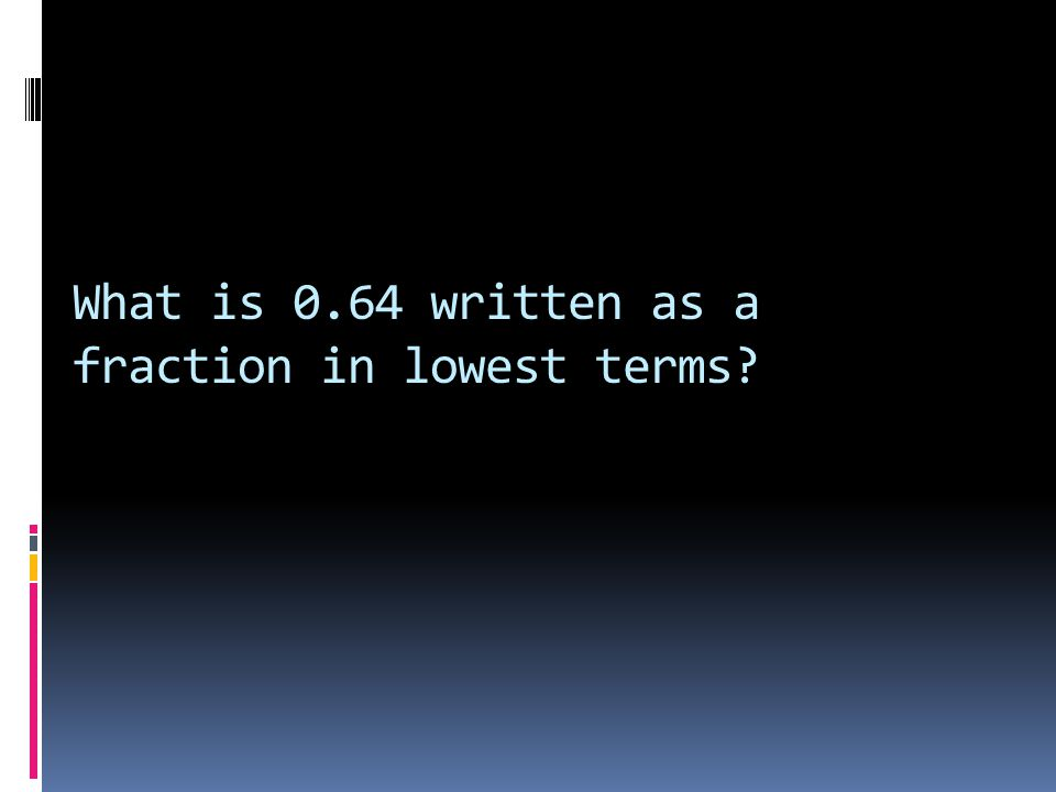 What is 0.64 written as a fraction in lowest terms