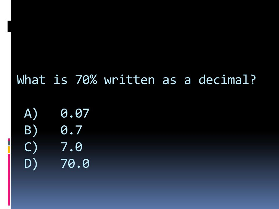 What is 70% written as a decimal A) 0.07 B) 0.7 C) 7.0 D) 70.0