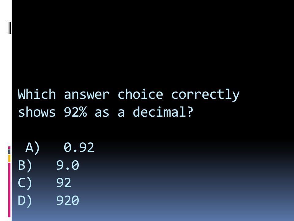 Which answer choice correctly shows 92% as a decimal. A) 0. 92 B) 9