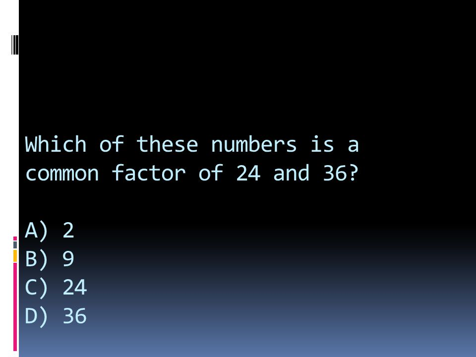Which of these numbers is a common factor of 24 and 36
