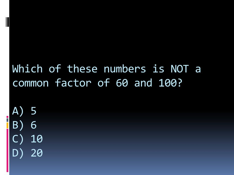 Which of these numbers is NOT a common factor of 60 and 100