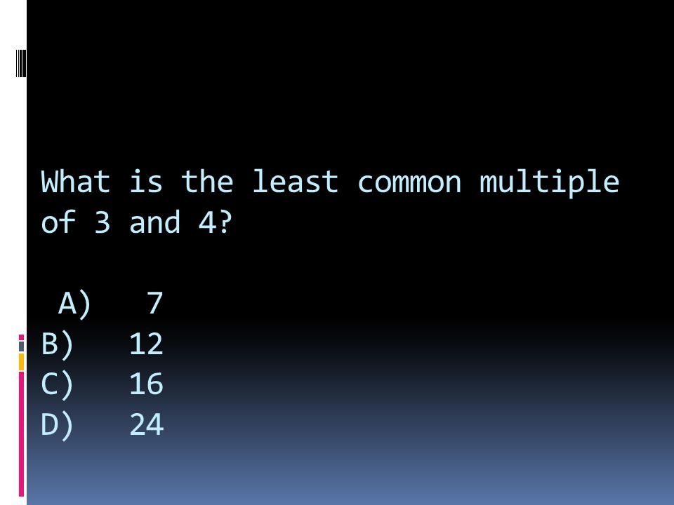 What is the least common multiple of 3 and 4 A) 7 B) 12 C) 16 D) 24