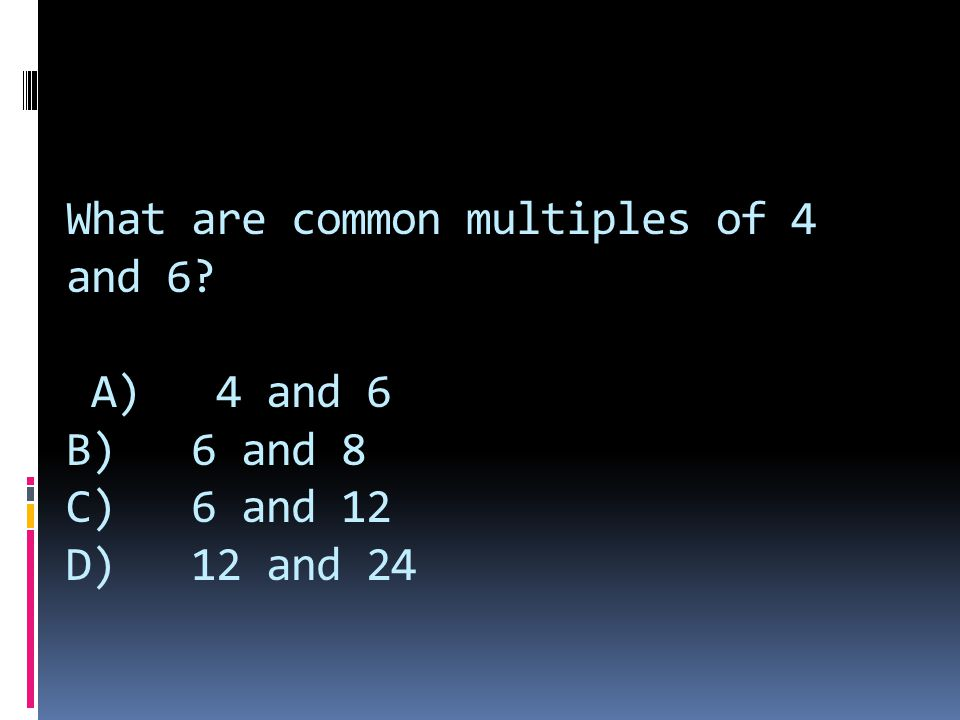 What are common multiples of 4 and 6