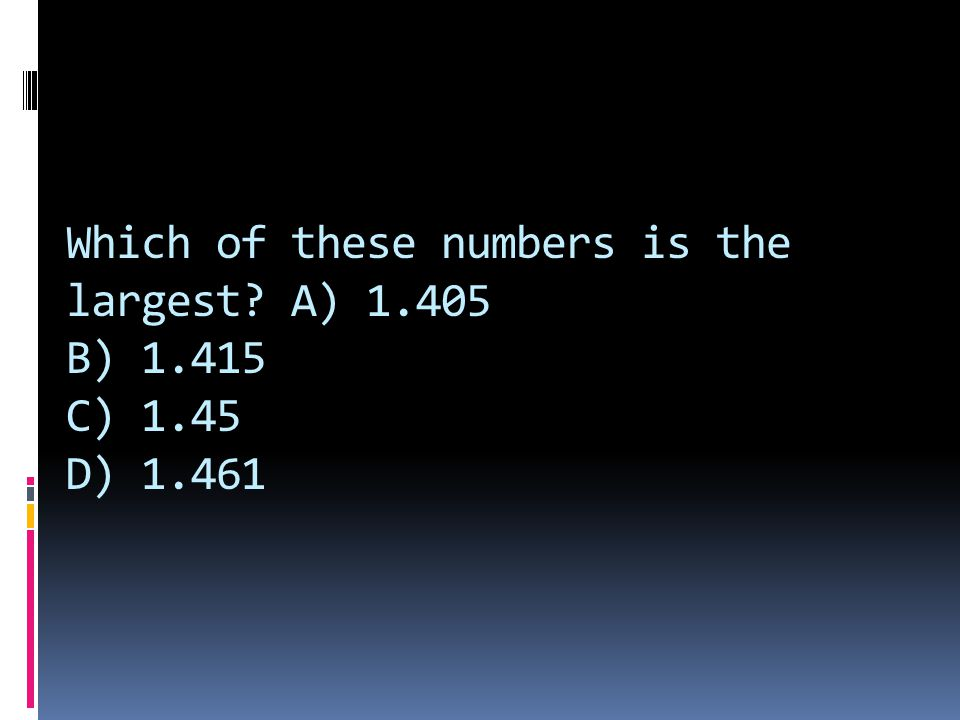Which of these numbers is the largest. A) 1. 405 B) 1. 415 C) 1
