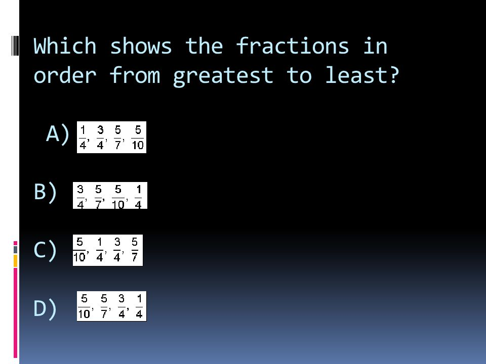 Which shows the fractions in order from greatest to least A) B) C) D)