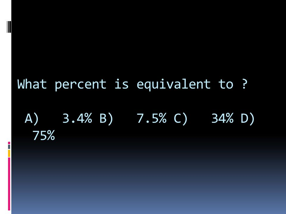 What percent is equivalent to A) 3.4% B) 7.5% C) 34% D) 75%