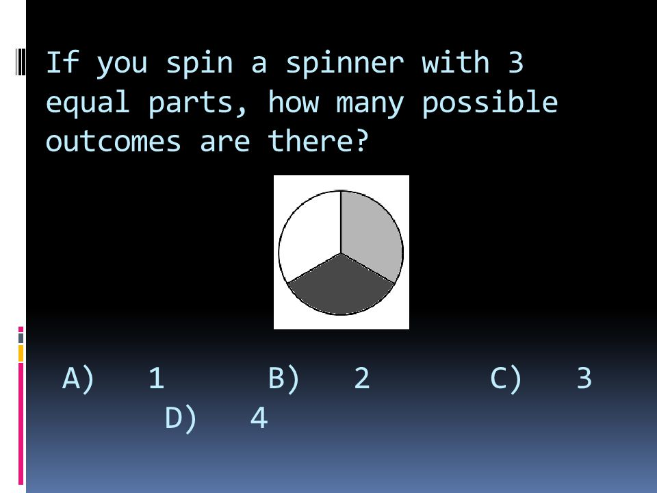 If you spin a spinner with 3 equal parts, how many possible outcomes are there A) 1 B) 2 C) 3 D) 4