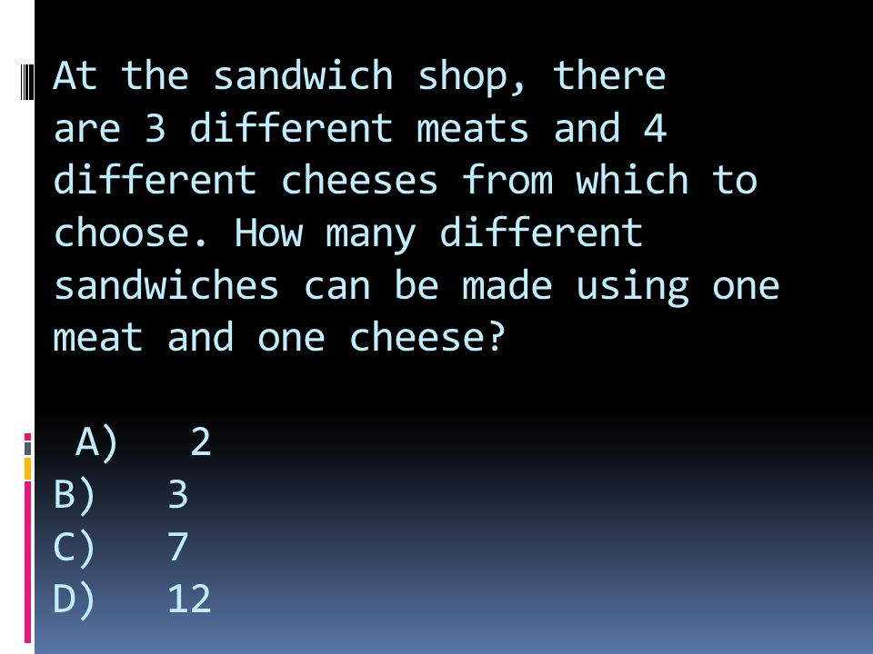 At the sandwich shop, there are 3 different meats and 4 different cheeses from which to choose. How many different sandwiches can be made using one meat and one cheese.