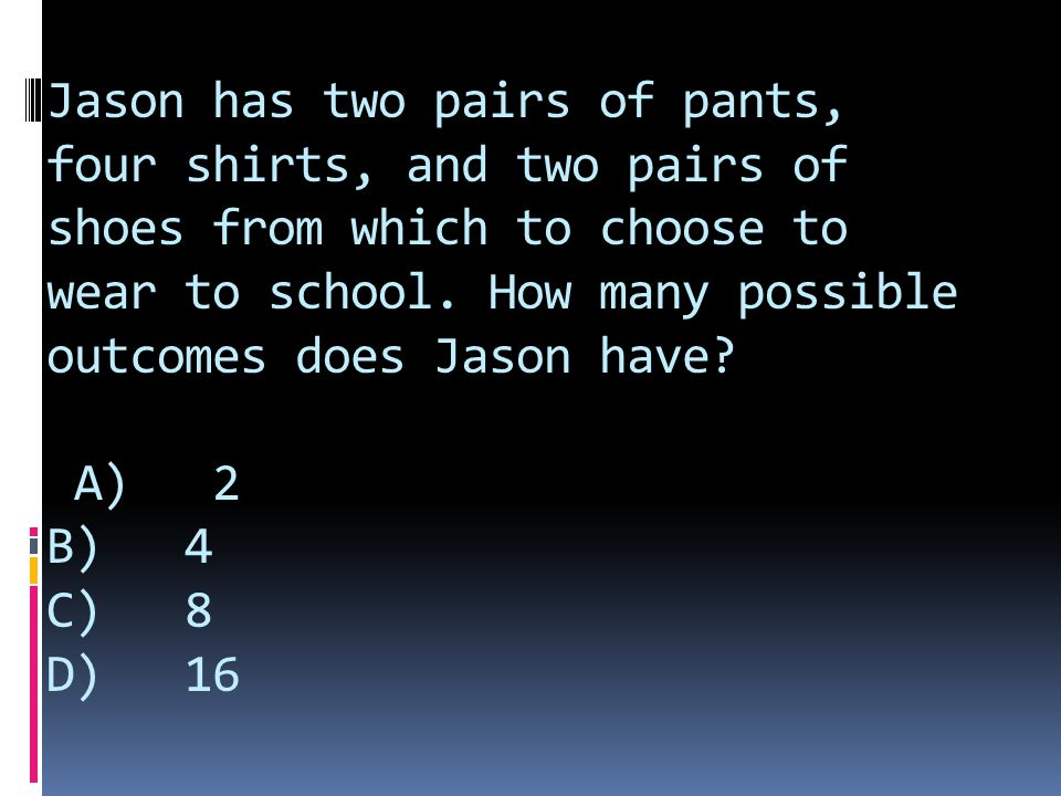 Jason has two pairs of pants, four shirts, and two pairs of shoes from which to choose to wear to school.