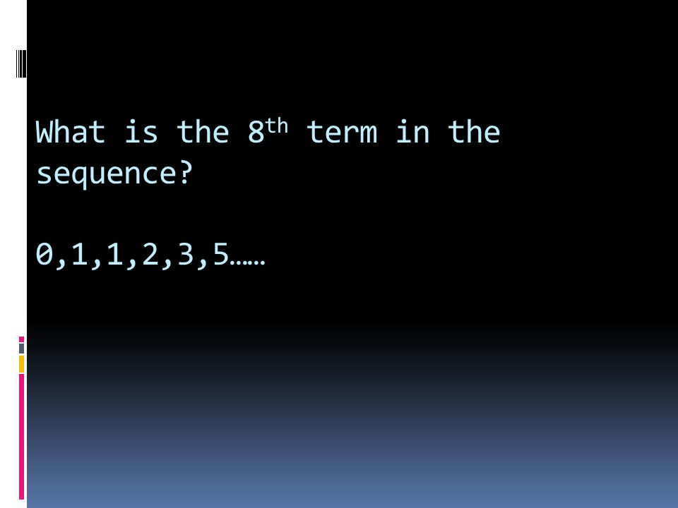 What is the 8th term in the sequence 0,1,1,2,3,5……