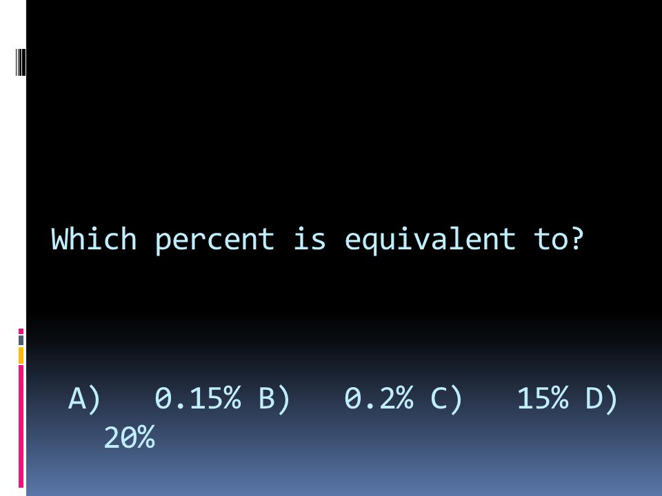 Which percent is equivalent to A) 0.15% B) 0.2% C) 15% D) 20%