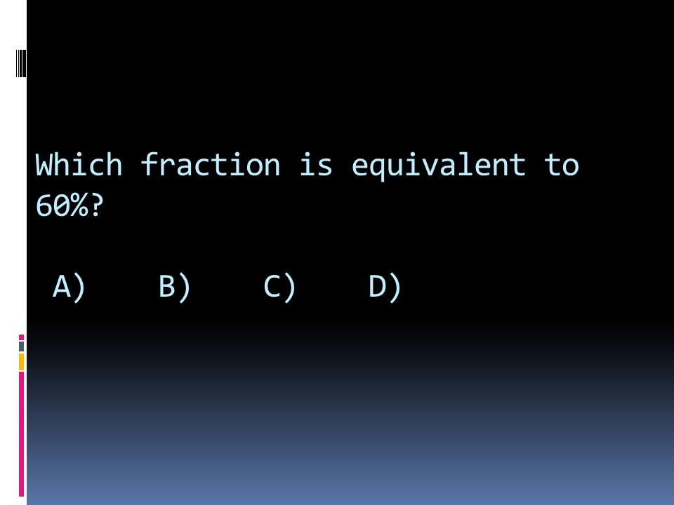 Which fraction is equivalent to 60% A) B) C) D)