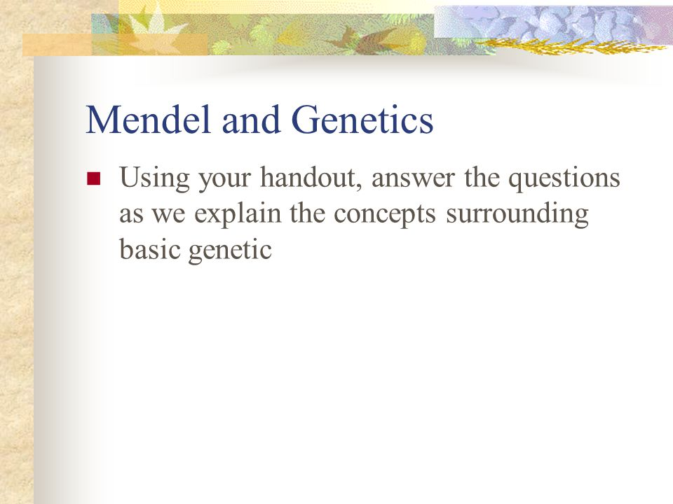 Mendel and Genetics Using your handout, answer the questions as we explain the concepts surrounding basic genetic.