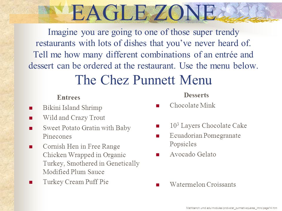 EAGLE ZONE Imagine you are going to one of those super trendy restaurants with lots of dishes that you've never heard of. Tell me how many different combinations of an entrée and dessert can be ordered at the restaurant. Use the menu below. The Chez Punnett Menu