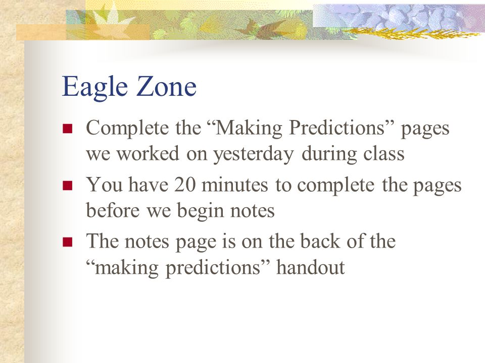 Eagle Zone Complete the Making Predictions pages we worked on yesterday during class.