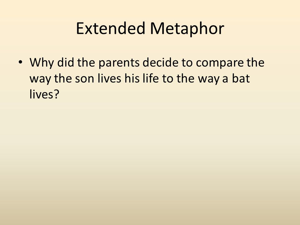 Extended Metaphor Why did the parents decide to compare the way the son lives his life to the way a bat lives