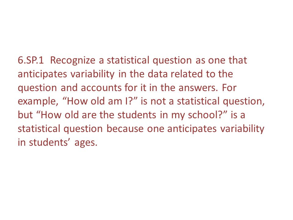 6.SP.1 Recognize a statistical question as one that anticipates variability in the data related to the question and accounts for it in the answers.