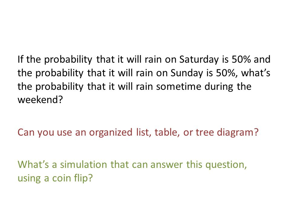 If the probability that it will rain on Saturday is 50% and the probability that it will rain on Sunday is 50%, what's the probability that it will rain sometime during the weekend.