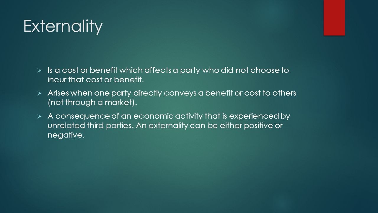 Externality Is a cost or benefit which affects a party who did not choose to incur that cost or benefit.