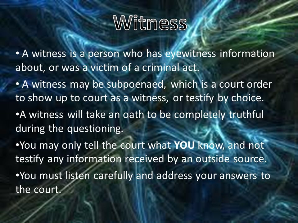Witness A witness is a person who has eyewitness information about, or was a victim of a criminal act.