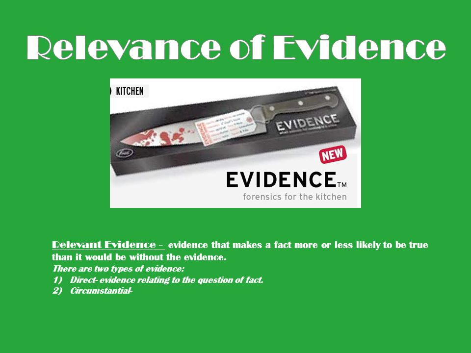 Relevance of Evidence Relevant Evidence - evidence that makes a fact more or less likely to be true than it would be without the evidence.