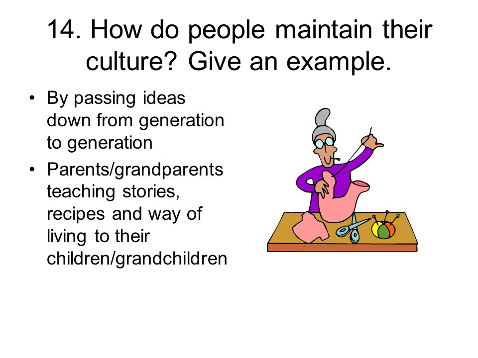 14. How do people maintain their culture Give an example.