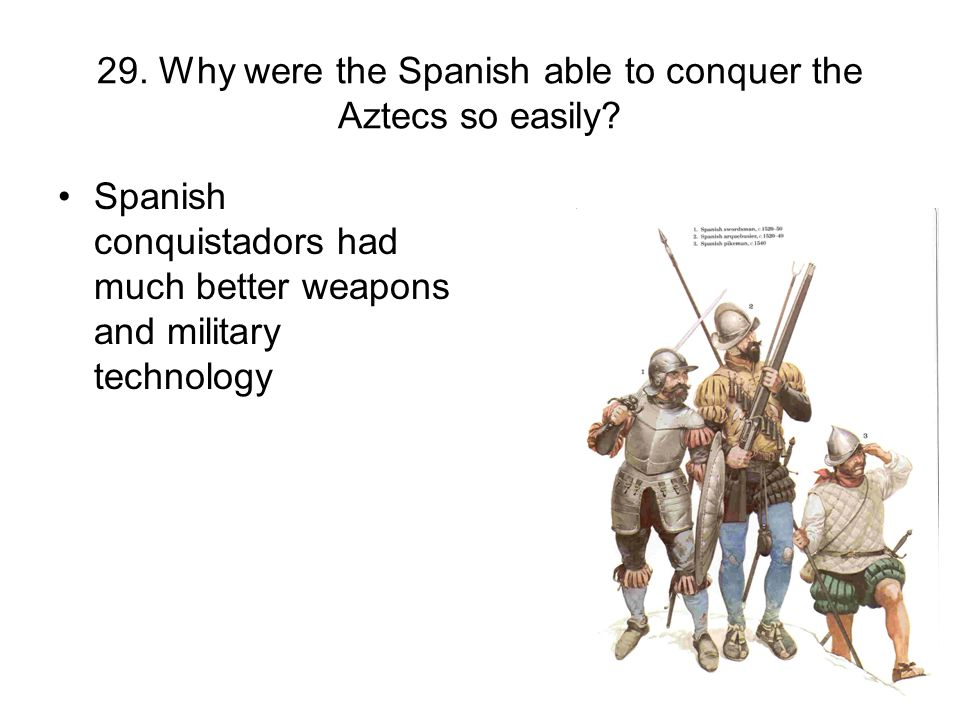 29. Why were the Spanish able to conquer the Aztecs so easily